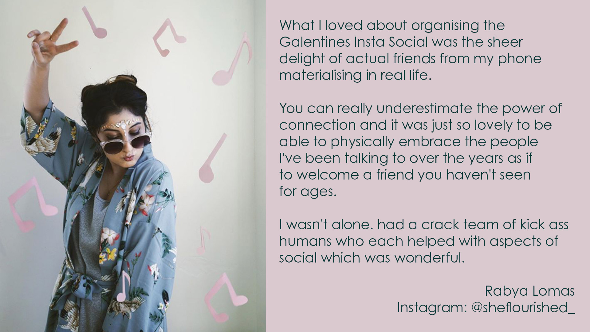 What I loved about organising the Galentines Insta Social was the sheer delight of actual friends from my phone materialising in real life. You can really underestimate the power of connection and it was just so lovely to be able to physically embrace the people i've been talking to over the years as if to welcome a friend you haven't seen for years. I wasn't alone. had a crack team of kick ass humans who each helped with aspects of social which was wonderful.